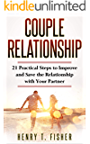 Couple Relationship: 21 Practical Steps to Improve and Save the Relationship with Your Partner