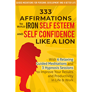 333 Affirmations To Build Iron Self Esteem and Self Confidence Like a Lion: With 6 Relaxing Guided Meditations and 3…