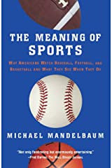 The Meaning Of Sports: Why Americans Watch Baseball, Football, and Basketball and What They See When They Do Kindle Edition