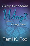 Giving Your Children Wings: Without Losing Yours