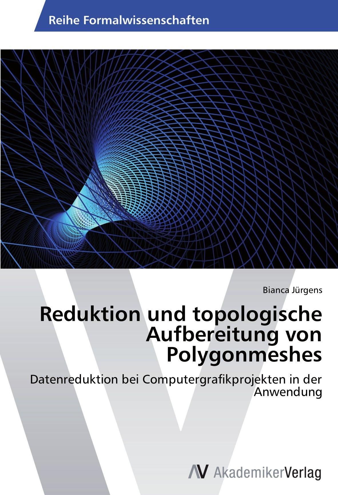 Reduktion und topologische Aufbereitung von Polygonmeshes: Datenreduktion bei Computergrafikprojekten in der Anwendung (German Edition) pdf
