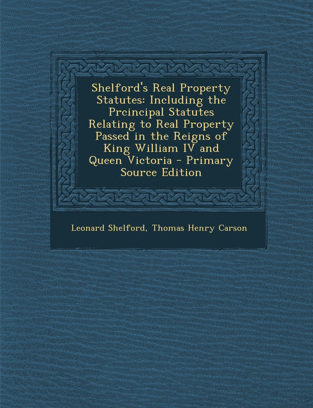 Shelford's Real Property Statutes: Including the Prcincipal Statutes Relating to Real Property Passed in the Reigns of King William IV and Queen Victo ebook