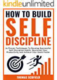 How To Build Self-Discipline: 21 Proven Techniques To Develop Successful Self-Discipline Habits, Skyrocket Your…