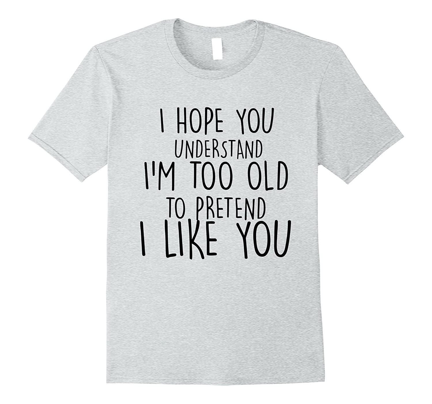 a82b4b00 I Hope You Understand I'm Too Old To Pretend T-shirt-alottee gift ...
