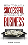 Successful Hypnotherapy Business: The Secrets of Creating a Successful Hypnotherapy Business