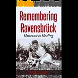 Remembering Ravensbrück: From Holocaust to Healing (Holocaust Survivor Memoirs World War II Book 6)