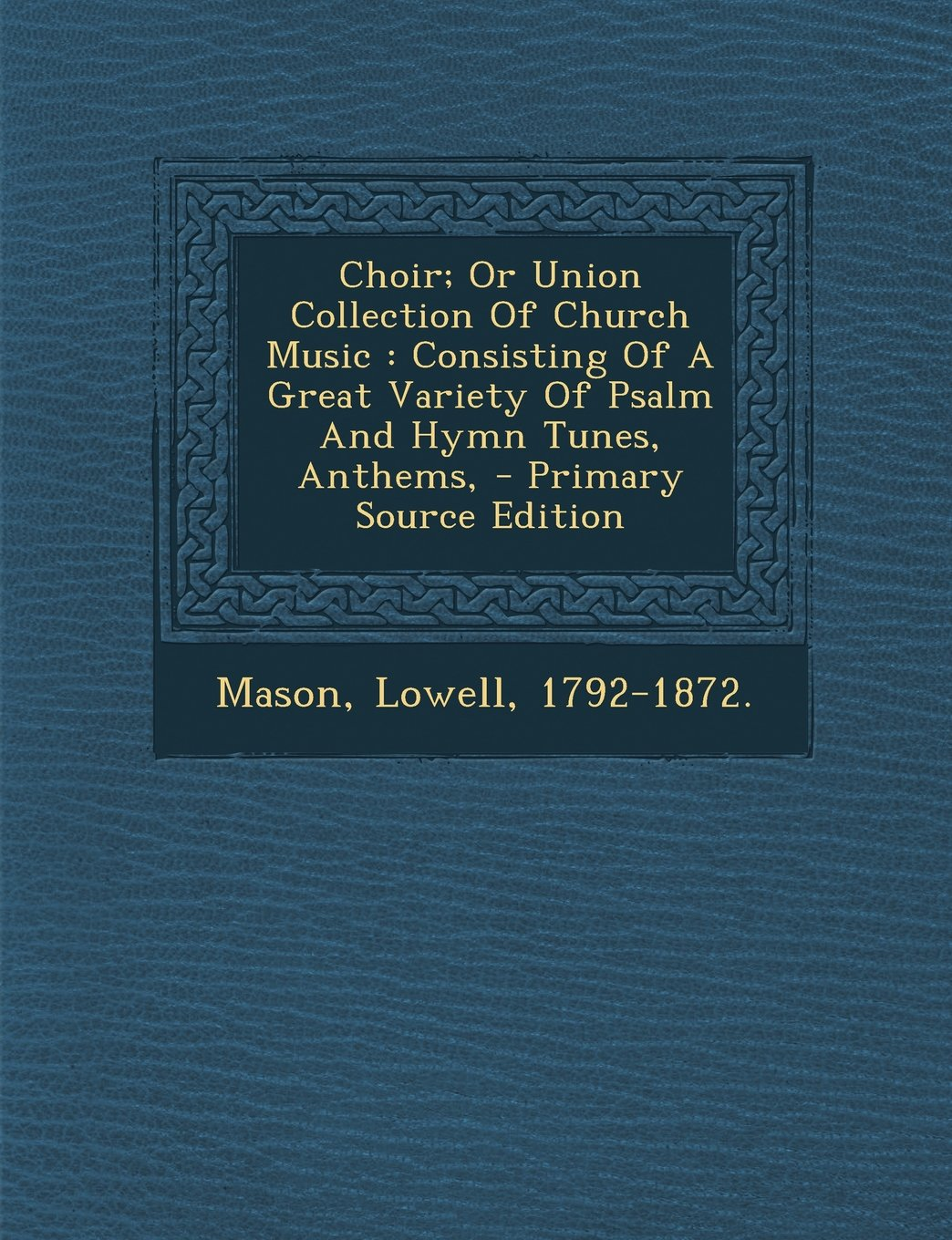 Read Online Choir; Or Union Collection Of Church Music: Consisting Of A Great Variety Of Psalm And Hymn Tunes, Anthems, ebook