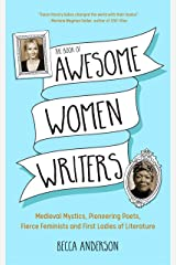 Book of Awesome Women Writers: Medieval Mystics, Pioneering Poets, Fierce Feminists and First Ladies of Literature Paperback