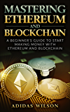 Mastering Ethereum And Blockchain : A Beginner's Guide To Start Making Money With Ethereum And Blockchain