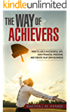 The Way of Achievers: How to live a successful life, gain financial freedom, and create your own business