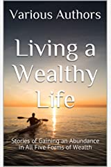 Living a Wealthy Life: Stories of Gaining an Abundance in All Five Forms of Wealth Kindle Edition