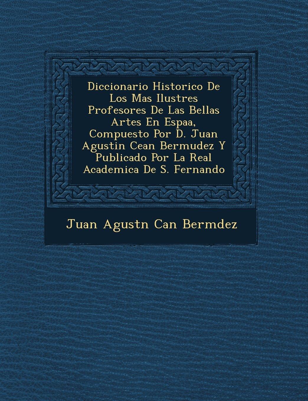 Diccionario Historico de Los Mas Ilustres Profesores de Las Bellas Artes En Espa A, Compuesto Por D. Juan Agustin Cean Bermudez y Publicado Por La Rea (Spanish Edition) pdf