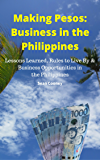 Making Pesos: Business in the Philippines: Lessons Learned, Rules to Live By and Business Opportunities in the Philippines
