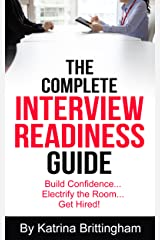 The Complete Interview Readiness Guide: Build Confidence...Electrify the Room...Get Hired! Kindle Edition