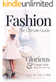 Fashion: The Ultimate Guide - Glorious & Unique Style Ideas For Every Day