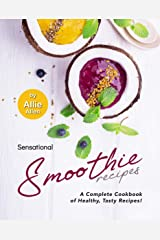 Sensational Smoothie Recipes: A Complete Cookbook of Healthy, Tasty Recipes! Kindle Edition