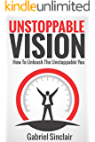Unstoppable Vision: How To Unleash The Unstoppable You (7 DAY PERSONAL TRANSFORMATION COURSE INCLUDED)