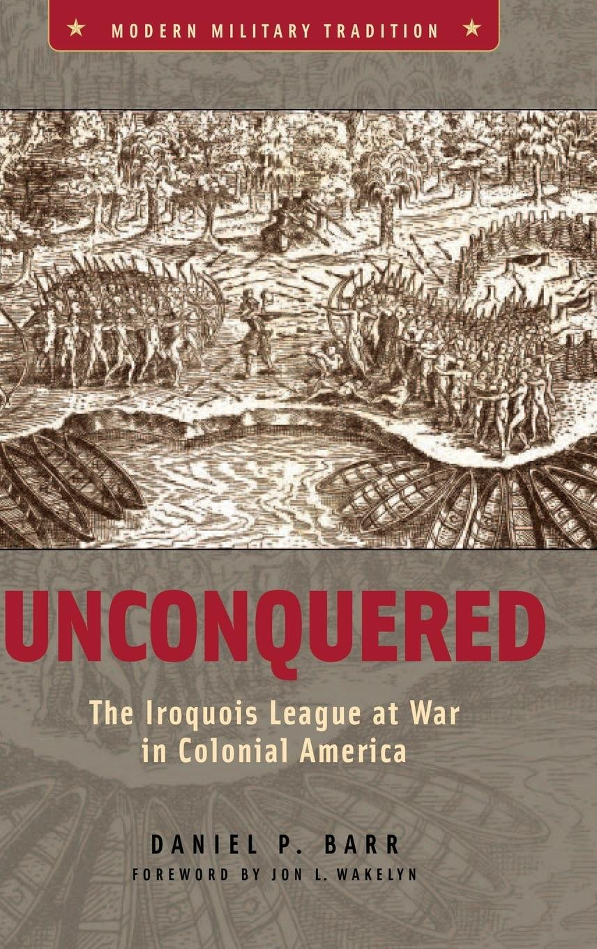 Unconquered  The Iroquois League At War In Colonial America  Modern Military Tradition 1553 7196