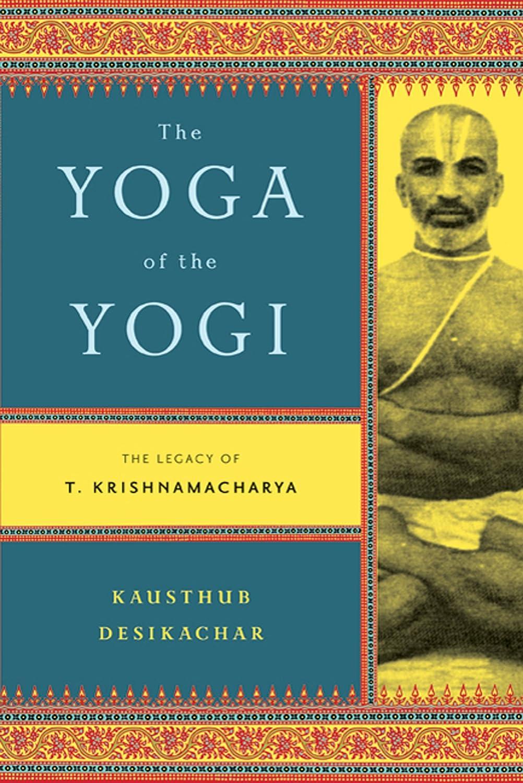 The Yoga of the Yogi: The Legacy of T. Krishnamacharya ...