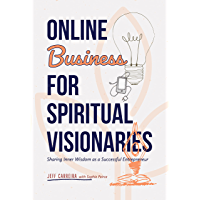 Online Business for Spiritual Visionaries: Sharing Inner Wisdom as a Successful Entrepreneur (English Edition)