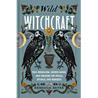 Wild Witchcraft: Folk Herbalism, Garden Magic, and Foraging for Spells, Rituals, and Remedies