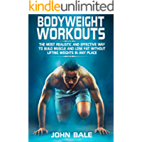 Bodyweight Workouts: The Most Realistic And Effective Way To Build Muscle And Lose Fat Without Lifting Weights In Any Place