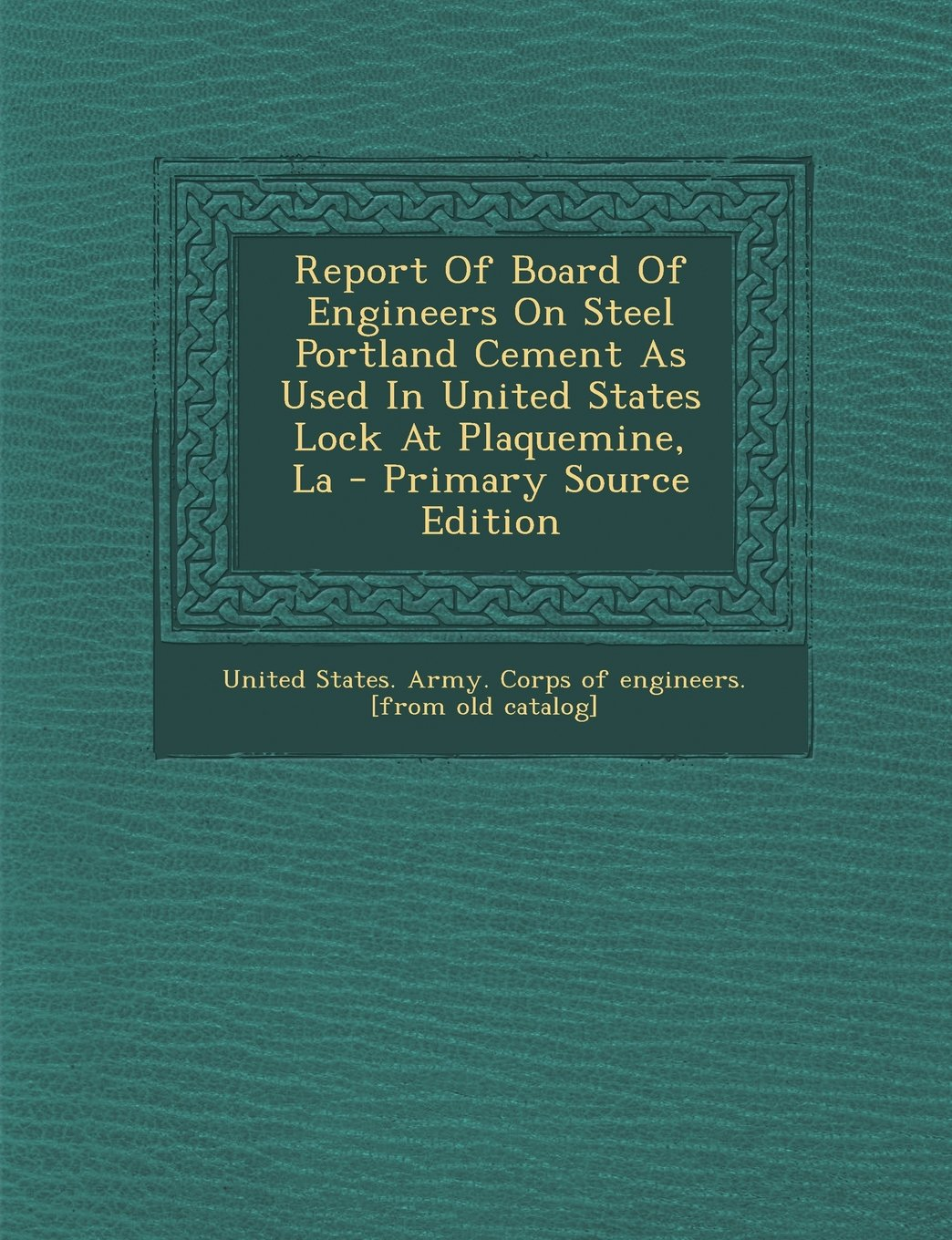 Report Of Board Of Engineers On Steel Portland Cement As Used In United States Lock At Plaquemine, La pdf epub