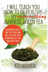 I Will Teach YOU How to be healthy by Using Japanese Green Tea!: Surprising Facts and Tips for How You can Take Best Advantage of This Amazing Plant Kindle Edition