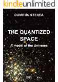 THE QUANTIZED SPACE. A model of the Universe - Genesis, Physics Fields, Time and Space, Dark matter (English Edition)