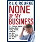 None of My Business: From bestselling political humorist P.J.O'Rourke (English Edition)