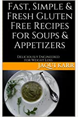 Fast, Simple & Fresh Gluten Free Recipes for Soups & Appetizers: Deliciously Engineered for Weight Loss