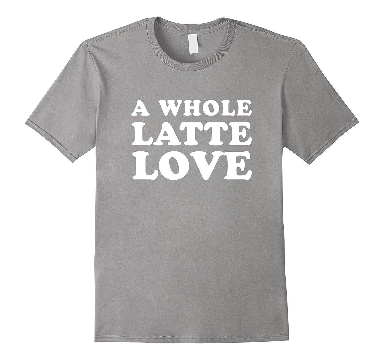 A Whole Latte Love T-Shirt-CD