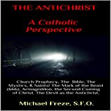 The Antichrist: A Catholic Perspective: Church Prophecy, the Bible, the Mystics, Saints