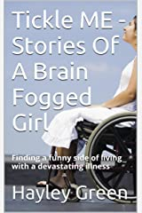 Tickle ME - Stories Of A Brain Fogged Girl: Finding a funny side of living with a devastating illness Kindle Edition