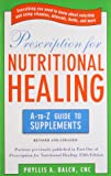 Prescription for Nutritional Healing: the A to Z Guide to Supplements: Everything You Need to Know About Selecting and Using Vitamins, Minerals, ... Healing: A-To-Z Guide to Supplements)