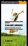64 Recettes Naturelles de Repas Pour Les Personnes Qui Souffrent de Maladies Cardiaques: Commencez un Régime Cœur Sain Avec Ces Recettes et Changez Votre Vie Pour Toujours!