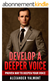 Deeper Voice: Get a Deeper voice Quickly, Become a Leader: Proven way to deepen your voice:(Low pitched voice, Attractive Voice, Voice Singers, Manly Voice, Charisma, Power) (English Edition)
