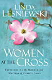 Women at the Cross: Experiencing the Wonder and Mystery of Christ's Love