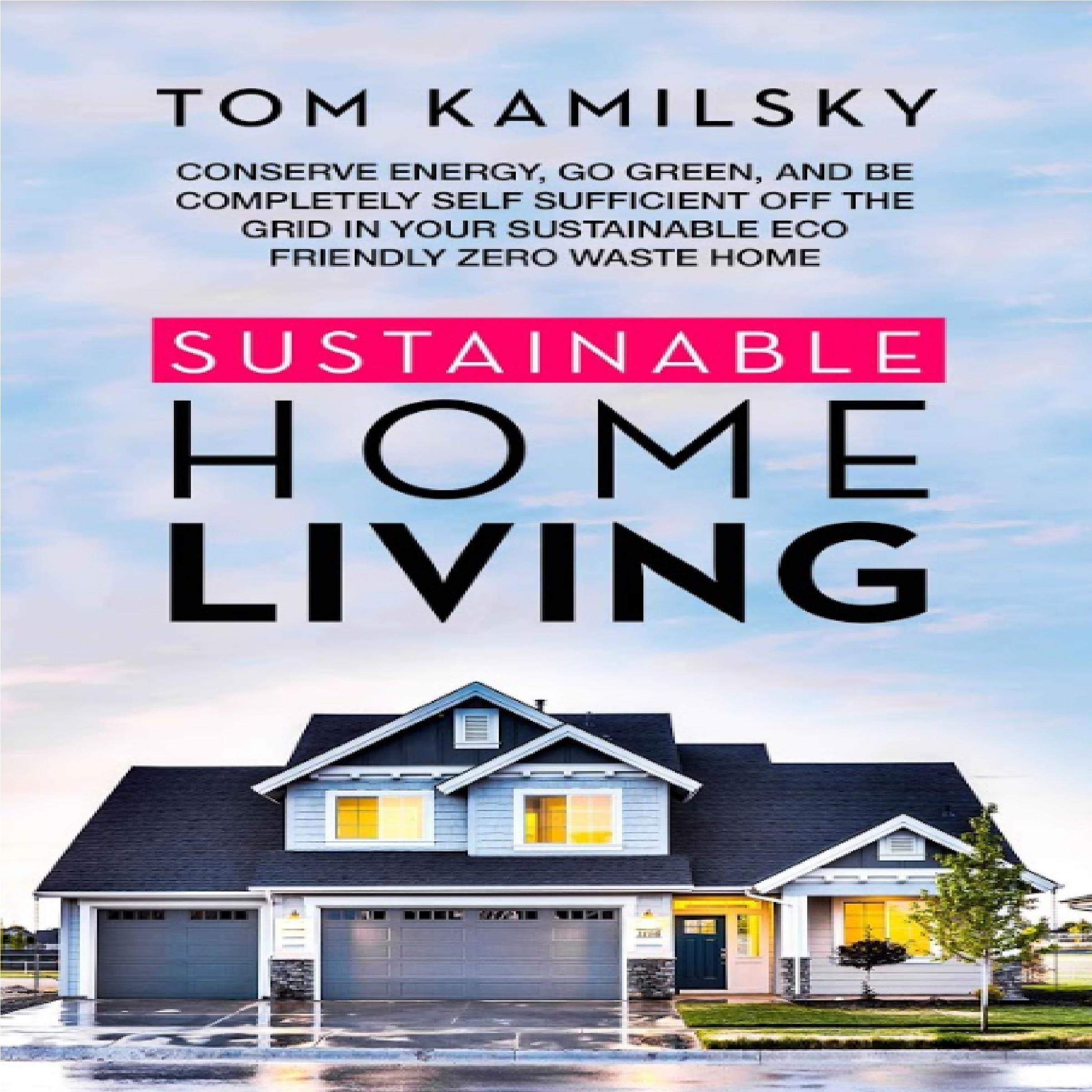 Sustainable Home Living  Conserve Energy Go Green And Be Completely Self Sufficient Off The Grid In Your Sustainable Eco Friendly Zero Waste Home