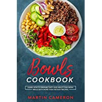 Bowls Cookbook: Learn How to Prepare Tasty and Healty One-Bowl Meals with More than 100 Easy Recipes.