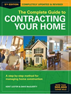 The Complete Guide To Contracting Your Home: A Step By Step Method For