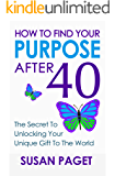 How To Find Your Purpose After 40: The Secret To Unlocking Your Unique Gift To The World