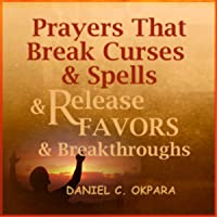 Prayers That Break Curses and Spells, and Release Favors and Breakthroughs: 55 Powerful Prophetic Prayers and Declarations for Breaking Curses and Spells and Commanding Favors in Your Life