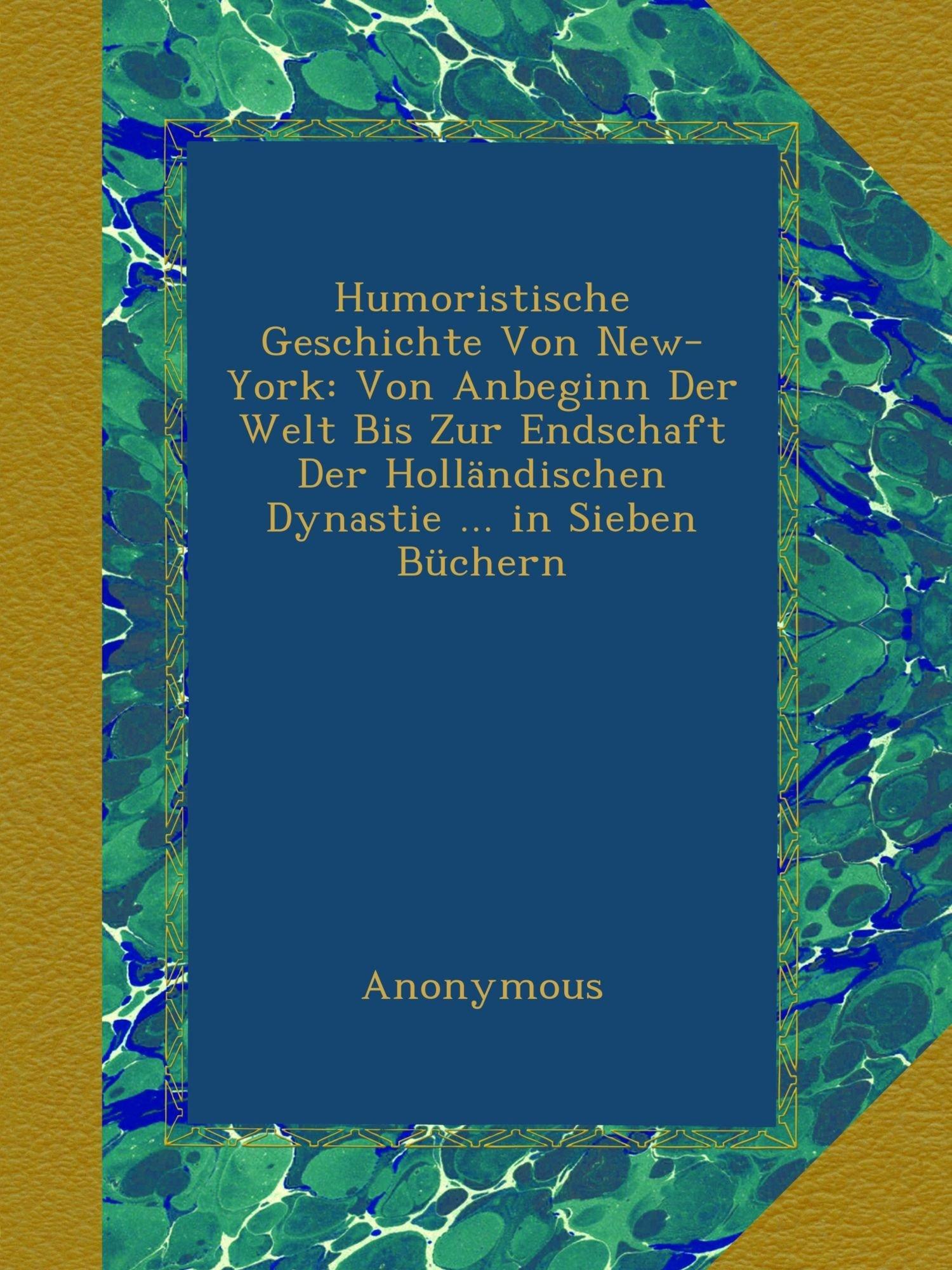 Download Humoristische Geschichte Von New-York: Von Anbeginn Der Welt Bis Zur Endschaft Der Holländischen Dynastie in Sieben Büchern (German Edition) ebook