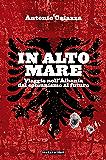 In alto mare. Viaggio nell'Albania. Dal comunismo al futuro (Le Antenne)