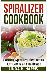 Spiralizer Cookbook: Exciting Spiralizer Recipes to Eat Better and Healthier (Spiralizer Recipe Book) Kindle Edition