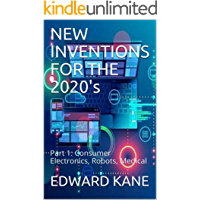 NEW INVENTIONS FOR THE 2020's: Part 1: Consumer Electronics, Robots, Medical