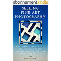 Selling Fine Art Photography: How To Market Your Fine Art Photography Online To Create A Consistent Flow Of Excited Art Buyers Who Love What You Do (English Edition)
