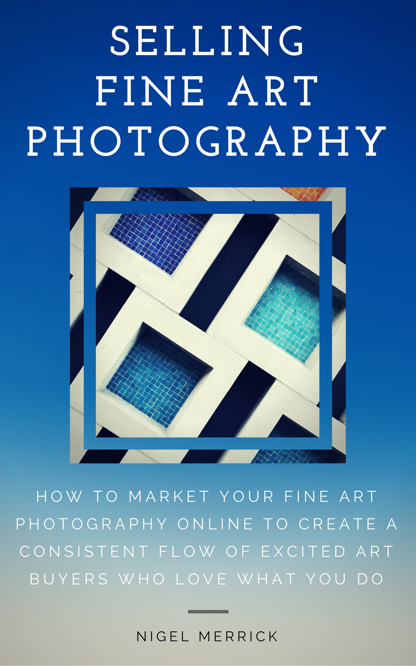 Selling Fine Art Photography: How To Market Your Fine Art Photography Online To Create A Consistent Flow Of Excited Art Buyers Who Love What You Do por Nigel Merrick