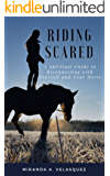 Riding Scared: A Spiritual Guide to Reconnecting with Yourself and Your Horse